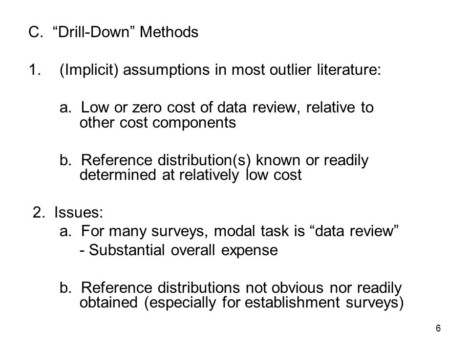 6 C. Drill-Down Methods 1.(Implicit) assumptions in most outlier literature: a.