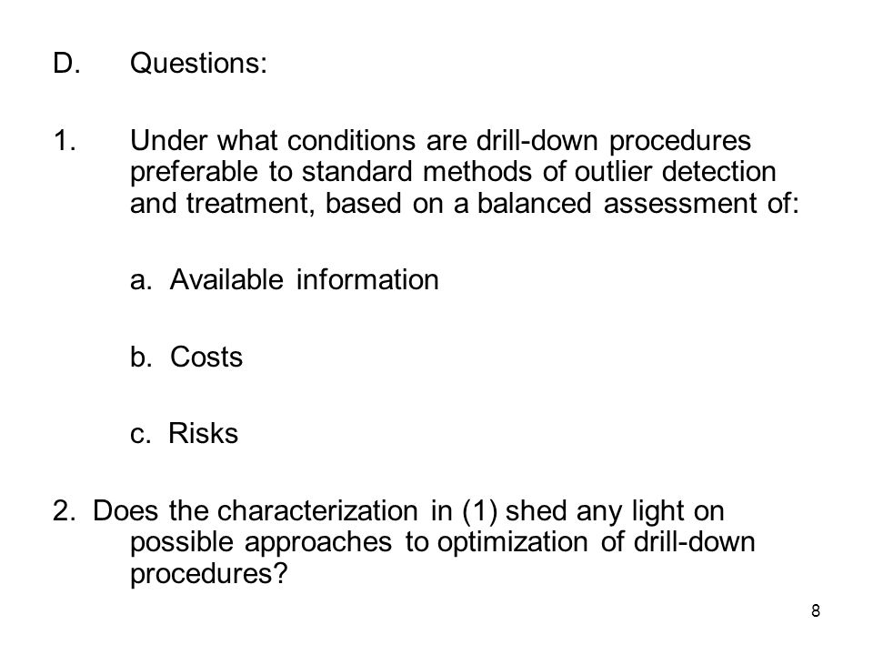 8 D.Questions: 1.Under what conditions are drill-down procedures preferable to standard methods of outlier detection and treatment, based on a balanced assessment of: a.