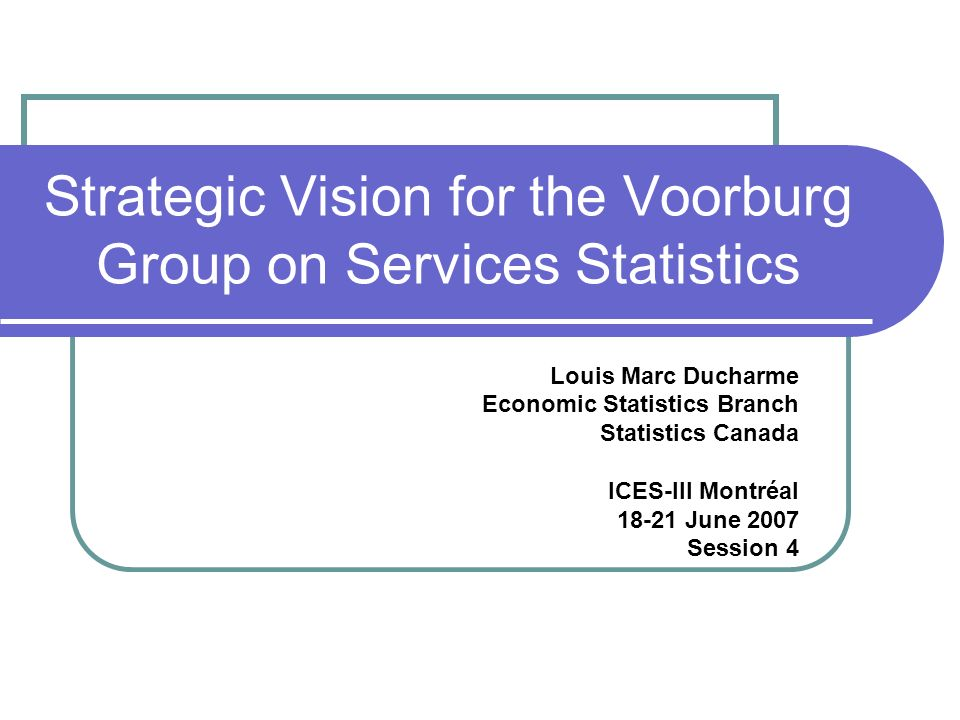 Strategic Vision for the Voorburg Group on Services Statistics Louis Marc Ducharme Economic Statistics Branch Statistics Canada ICES-III Montréal 18-21 June 2007 Session 4