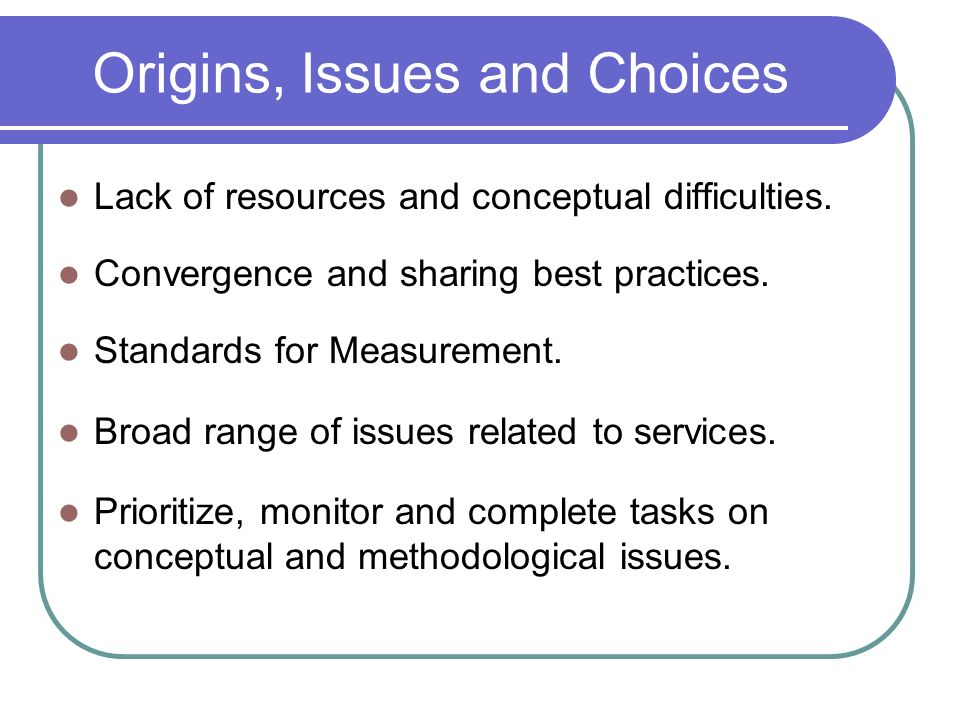 Origins, Issues and Choices Lack of resources and conceptual difficulties.