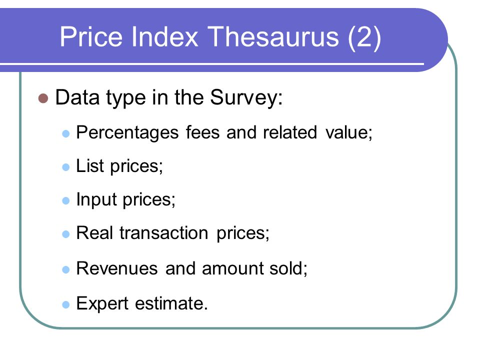Price Index Thesaurus (2) Data type in the Survey: Percentages fees and related value; List prices; Input prices; Real transaction prices; Revenues and amount sold; Expert estimate.