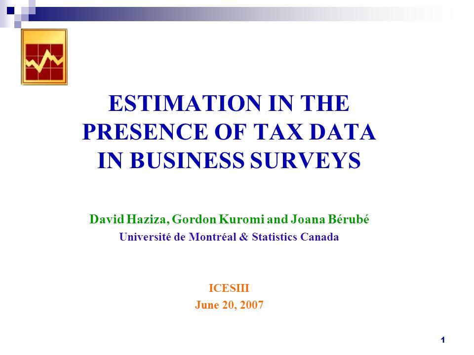 1 ESTIMATION IN THE PRESENCE OF TAX DATA IN BUSINESS SURVEYS David Haziza, Gordon Kuromi and Joana Bérubé Université de Montréal & Statistics Canada ICESIII June 20, 2007