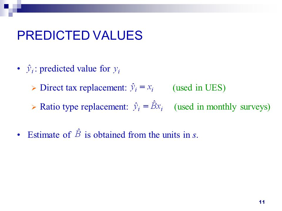11 PREDICTED VALUES : predicted value for Direct tax replacement: (used in UES) Ratio type replacement: (used in monthly surveys) Estimate of is obtai