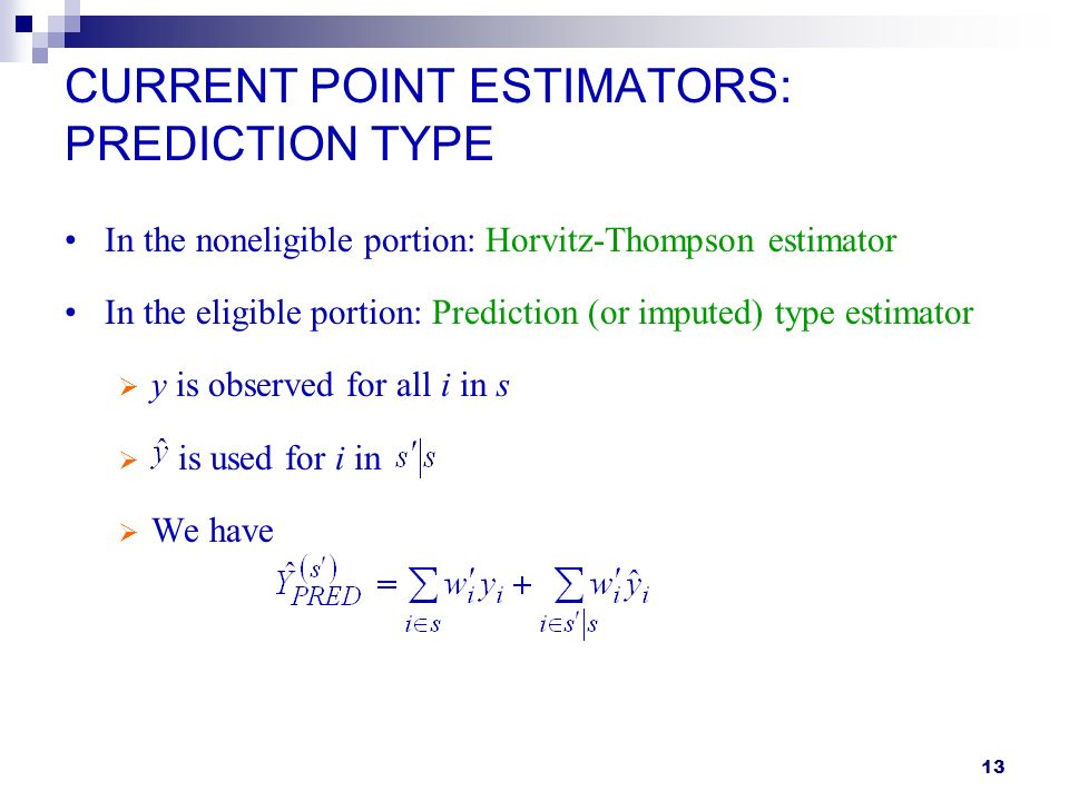 13 CURRENT POINT ESTIMATORS: PREDICTION TYPE In the noneligible portion: Horvitz-Thompson estimator In the eligible portion: Prediction (or imputed) type estimator y is observed for all i in s is used for i in We have