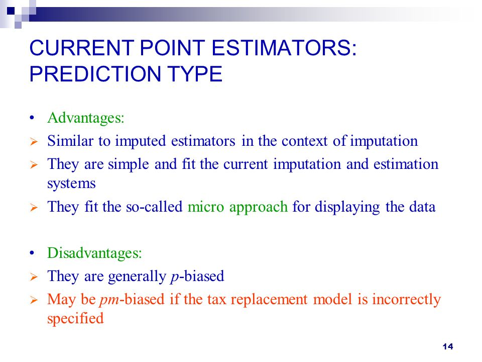 14 CURRENT POINT ESTIMATORS: PREDICTION TYPE Advantages: Similar to imputed estimators in the context of imputation They are simple and fit the current imputation and estimation systems They fit the so-called micro approach for displaying the data Disadvantages: They are generally p-biased May be pm-biased if the tax replacement model is incorrectly specified