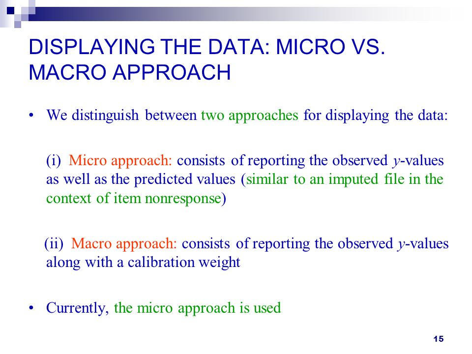 15 DISPLAYING THE DATA: MICRO VS. MACRO APPROACH We distinguish between two approaches for displaying the data: (i) Micro approach: consists of report