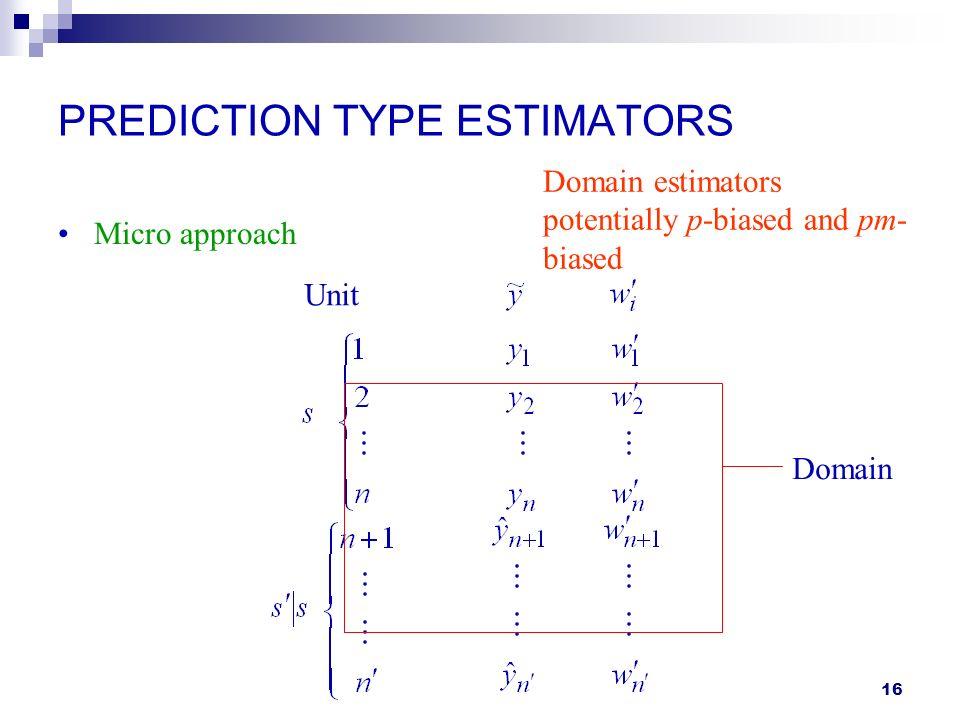 16 PREDICTION TYPE ESTIMATORS Micro approach Unit Domain Domain estimators potentially p-biased and pm- biased