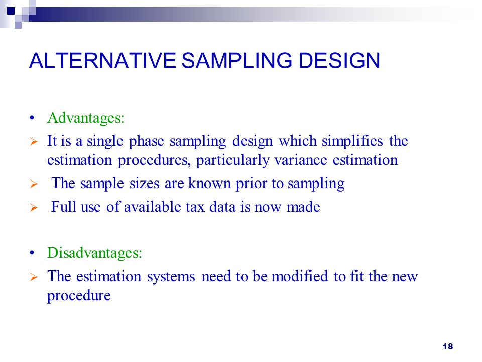 18 ALTERNATIVE SAMPLING DESIGN Advantages: It is a single phase sampling design which simplifies the estimation procedures, particularly variance estimation The sample sizes are known prior to sampling Full use of available tax data is now made Disadvantages: The estimation systems need to be modified to fit the new procedure