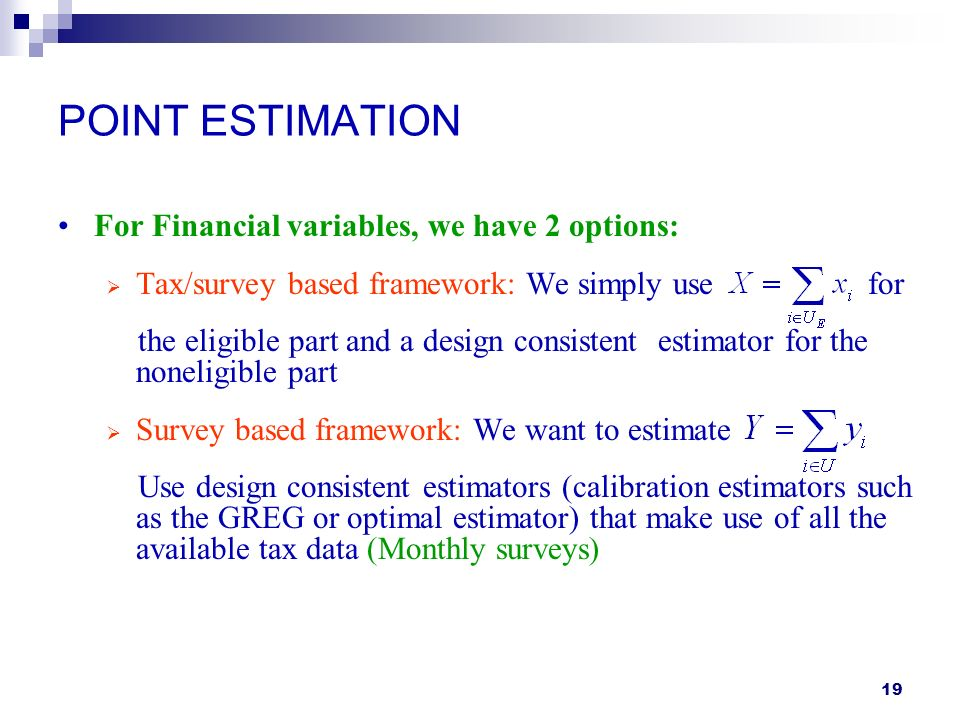 19 POINT ESTIMATION For Financial variables, we have 2 options: Tax/survey based framework: We simply use for the eligible part and a design consistent estimator for the noneligible part Survey based framework: We want to estimate Use design consistent estimators (calibration estimators such as the GREG or optimal estimator) that make use of all the available tax data (Monthly surveys)