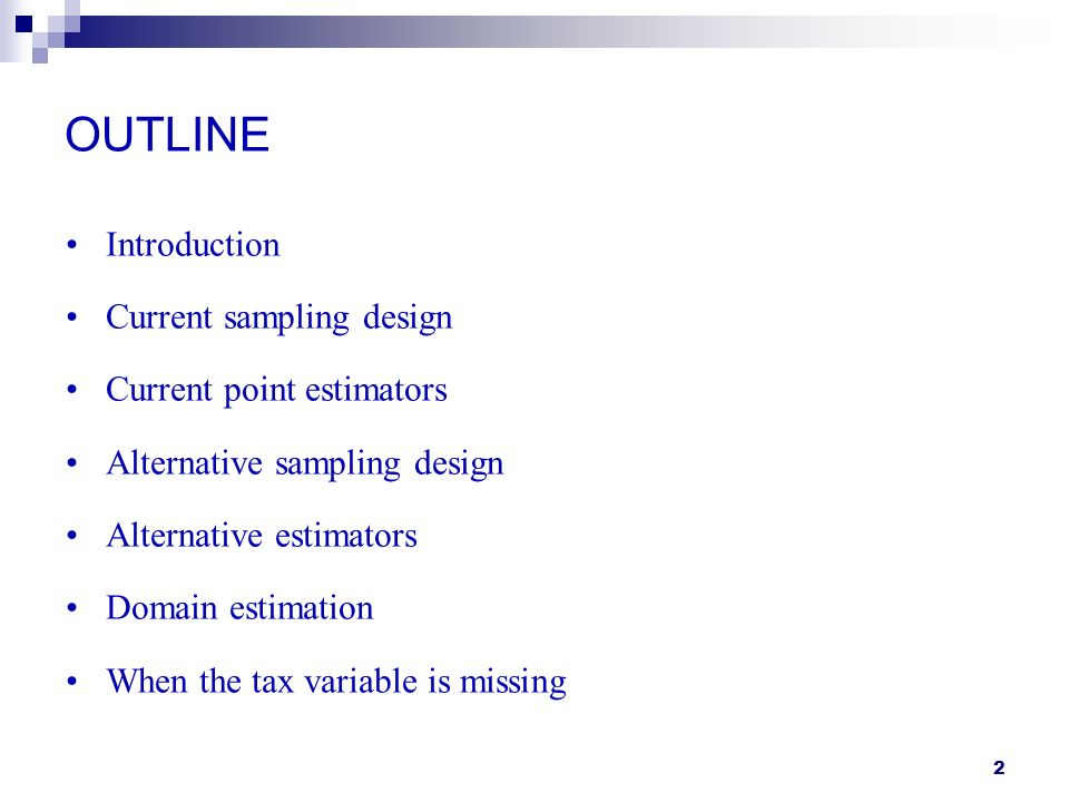 2 OUTLINE Introduction Current sampling design Current point estimators Alternative sampling design Alternative estimators Domain estimation When the tax variable is missing