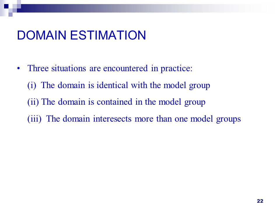 22 DOMAIN ESTIMATION Three situations are encountered in practice: (i) The domain is identical with the model group (ii) The domain is contained in the model group (iii) The domain interesects more than one model groups