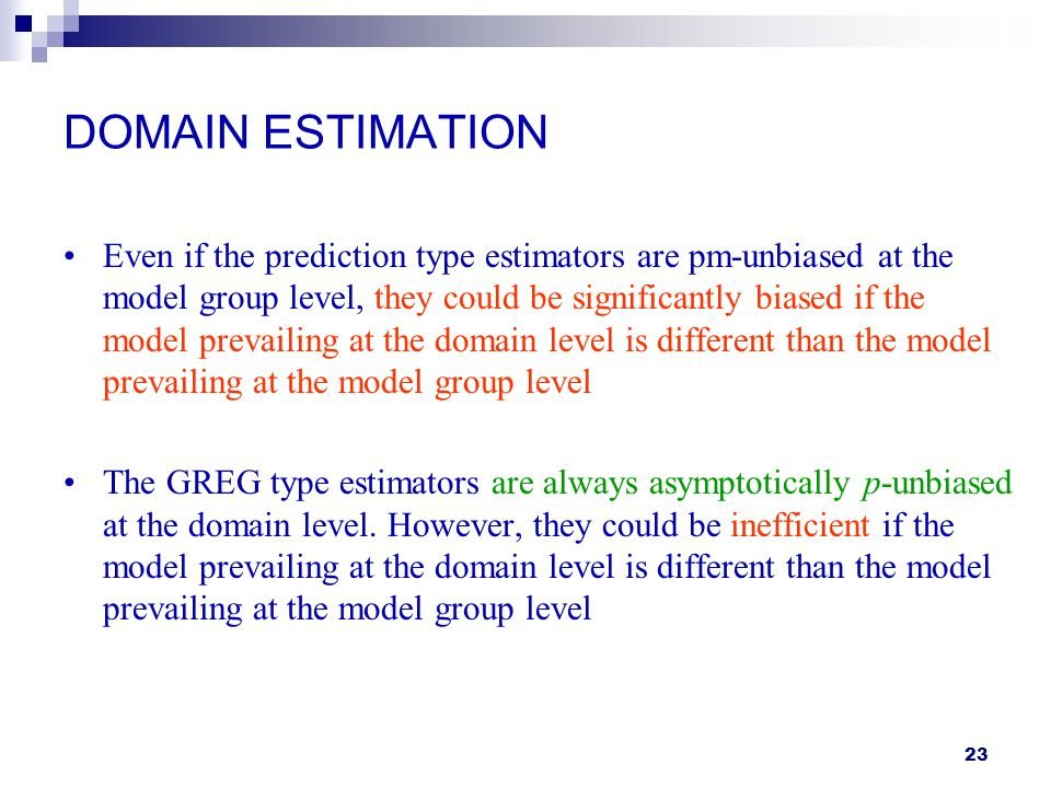 23 DOMAIN ESTIMATION Even if the prediction type estimators are pm-unbiased at the model group level, they could be significantly biased if the model prevailing at the domain level is different than the model prevailing at the model group level The GREG type estimators are always asymptotically p-unbiased at the domain level.