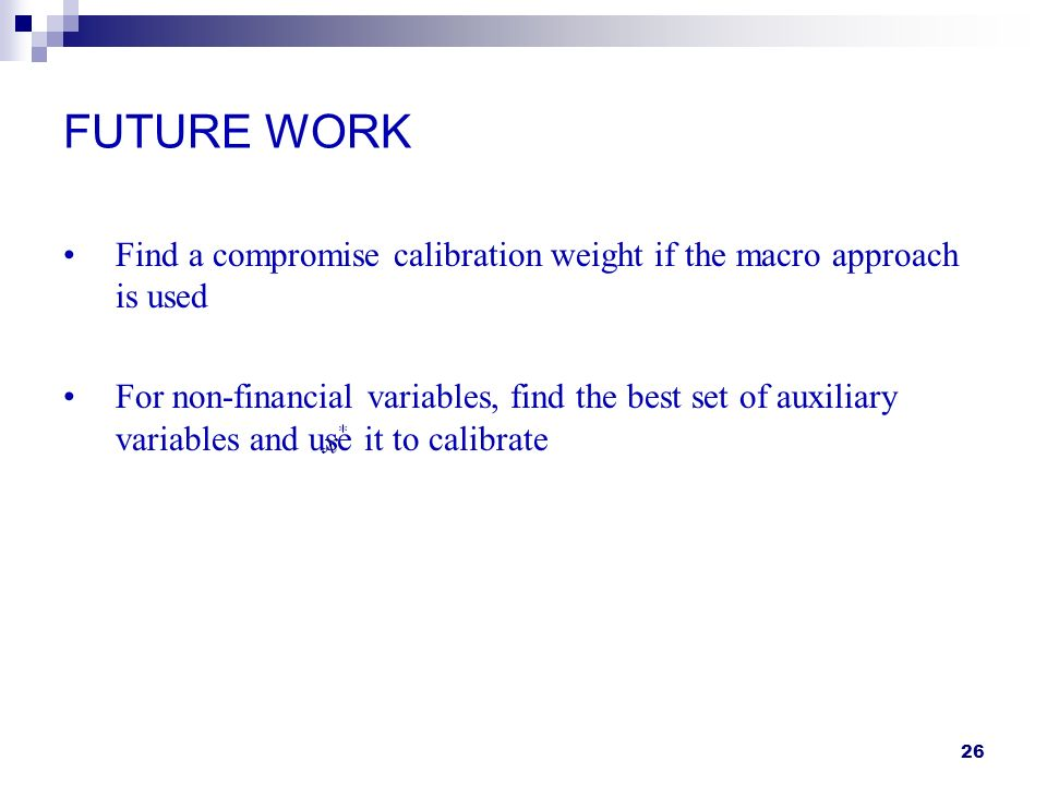 26 FUTURE WORK Find a compromise calibration weight if the macro approach is used For non-financial variables, find the best set of auxiliary variable