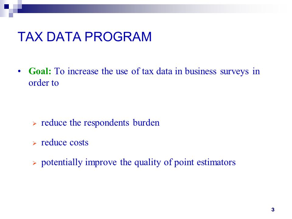 3 TAX DATA PROGRAM Goal: To increase the use of tax data in business surveys in order to reduce the respondents burden reduce costs potentially improve the quality of point estimators