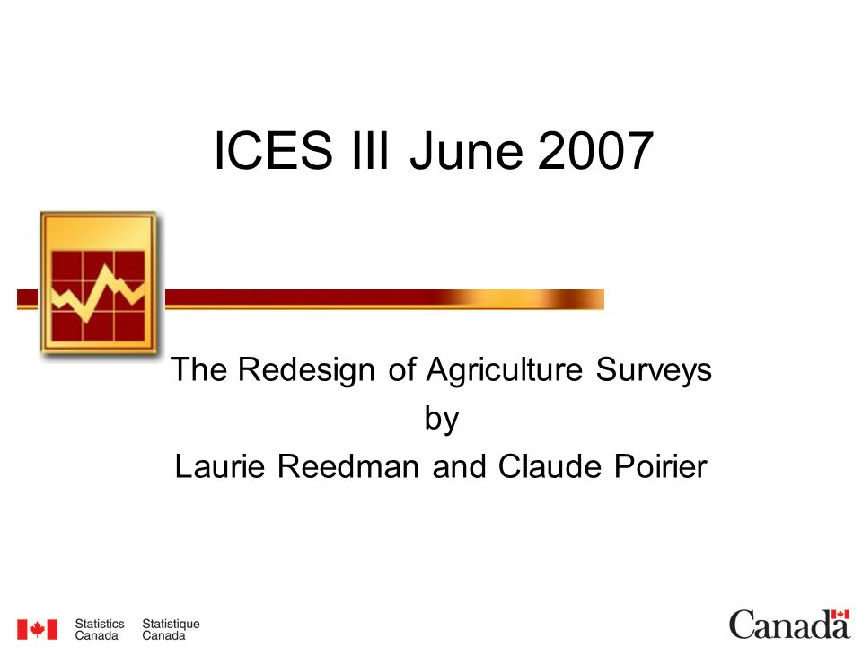 ICES III June 2007 The Redesign of Agriculture Surveys by Laurie Reedman and Claude Poirier