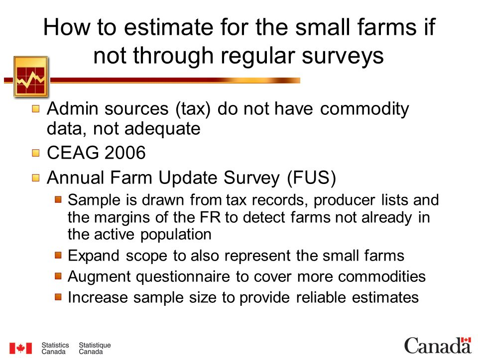 How to estimate for the small farms if not through regular surveys Admin sources (tax) do not have commodity data, not adequate CEAG 2006 Annual Farm Update Survey (FUS) Sample is drawn from tax records, producer lists and the margins of the FR to detect farms not already in the active population Expand scope to also represent the small farms Augment questionnaire to cover more commodities Increase sample size to provide reliable estimates