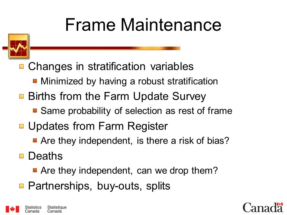 Frame Maintenance Changes in stratification variables Minimized by having a robust stratification Births from the Farm Update Survey Same probability of selection as rest of frame Updates from Farm Register Are they independent, is there a risk of bias.