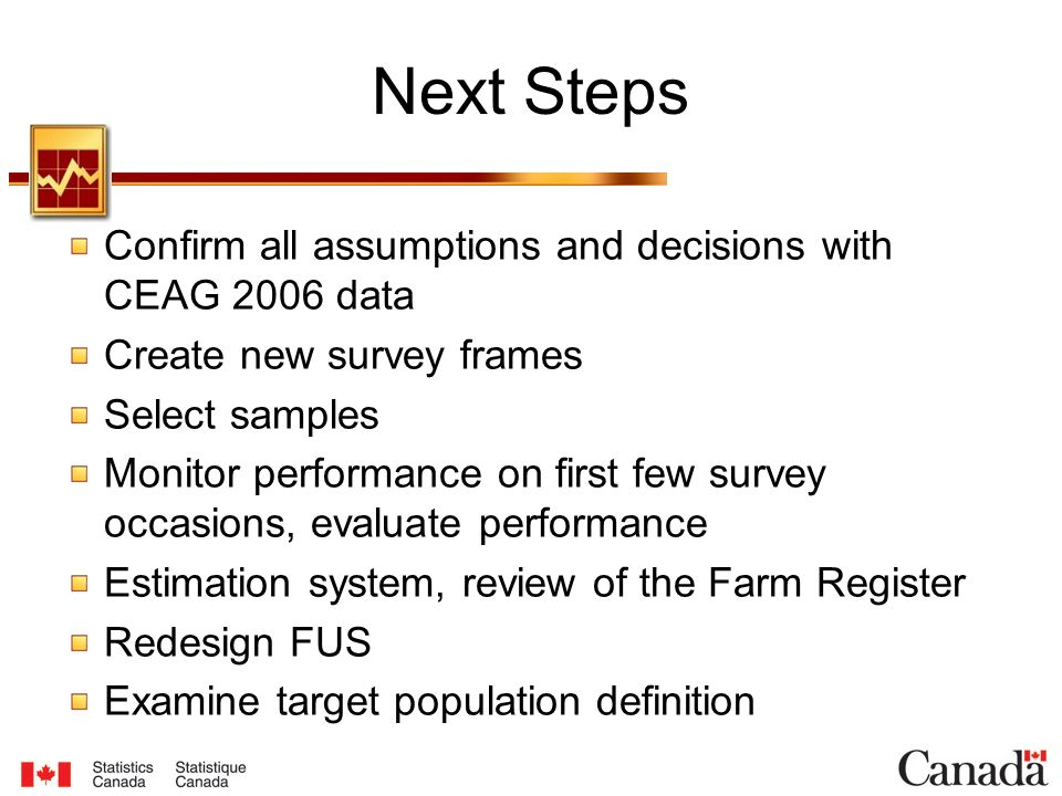 Next Steps Confirm all assumptions and decisions with CEAG 2006 data Create new survey frames Select samples Monitor performance on first few survey occasions, evaluate performance Estimation system, review of the Farm Register Redesign FUS Examine target population definition