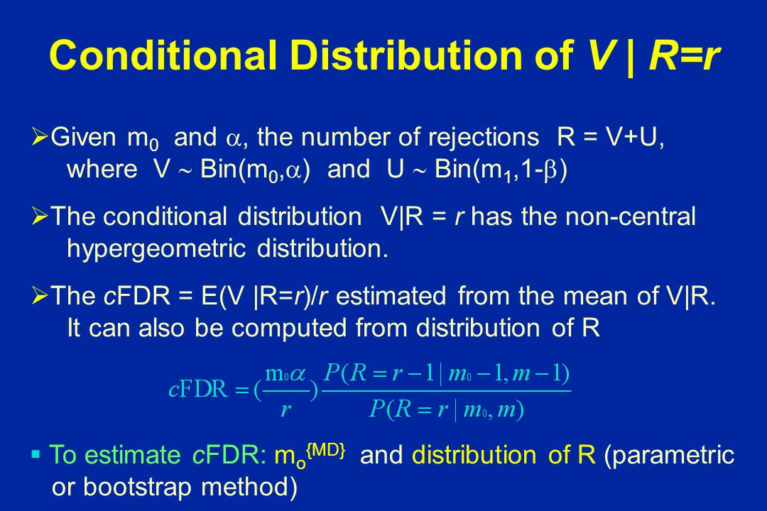 Conditional Distribution of V | R=r Given m 0 and, the number of rejections R = V+U, where V Bin(m 0, ) and U Bin(m 1,1- ) The conditional distribution V|R = r has the non-central hypergeometric distribution.