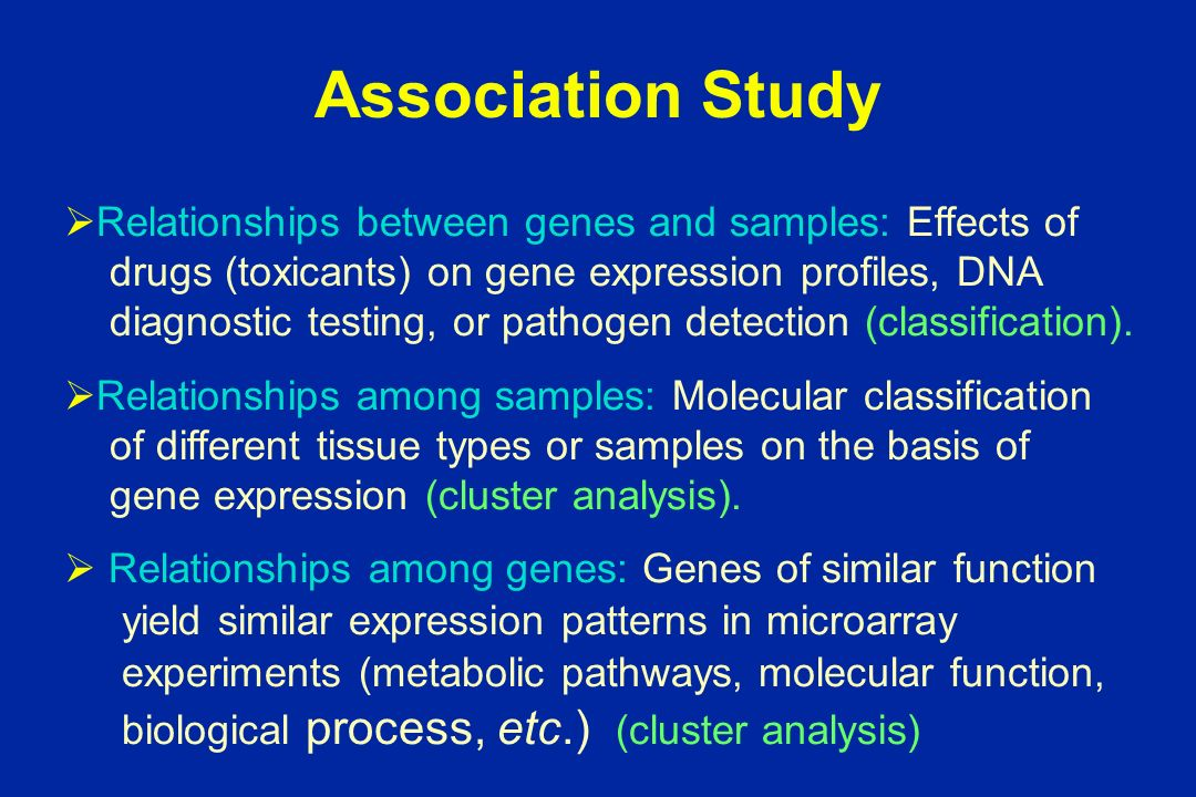 Association Study Relationships between genes and samples: Effects of drugs (toxicants) on gene expression profiles, DNA diagnostic testing, or pathogen detection (classification).