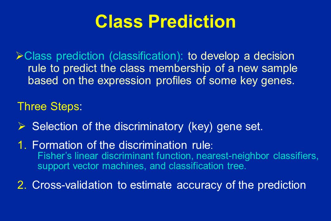 Class Prediction Class prediction (classification): to develop a decision rule to predict the class membership of a new sample based on the expression profiles of some key genes.