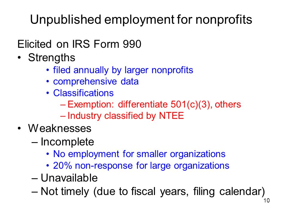 10 Unpublished employment for nonprofits Elicited on IRS Form 990 Strengths filed annually by larger nonprofits comprehensive data Classifications –Exemption: differentiate 501(c)(3), others –Industry classified by NTEE Weaknesses –Incomplete No employment for smaller organizations 20% non-response for large organizations –Unavailable –Not timely (due to fiscal years, filing calendar)