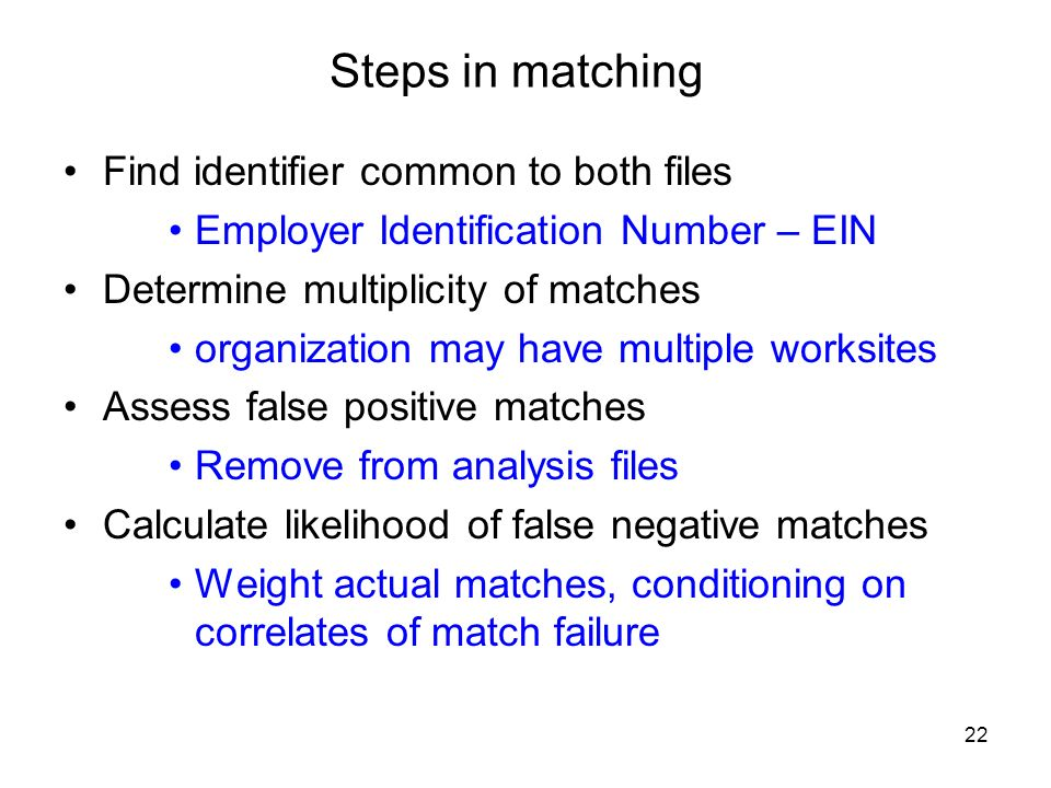 22 Steps in matching Find identifier common to both files Employer Identification Number – EIN Determine multiplicity of matches organization may have multiple worksites Assess false positive matches Remove from analysis files Calculate likelihood of false negative matches Weight actual matches, conditioning on correlates of match failure
