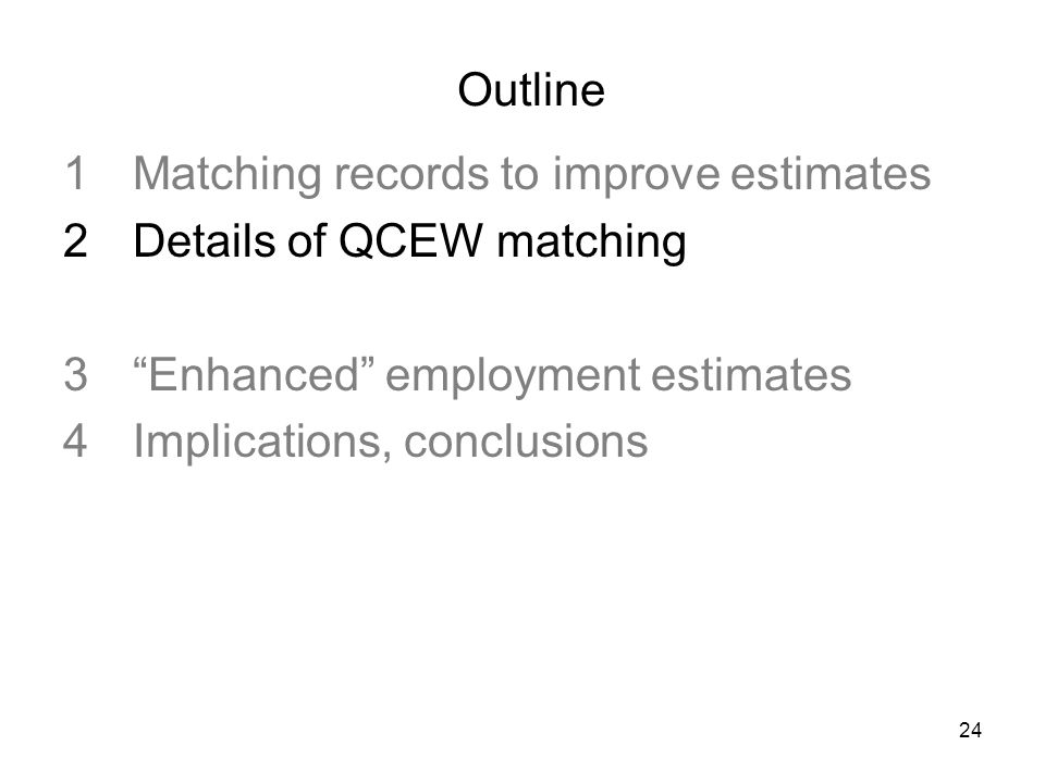24 Outline 1Matching records to improve estimates 2Details of QCEW matching 3Enhanced employment estimates 4Implications, conclusions
