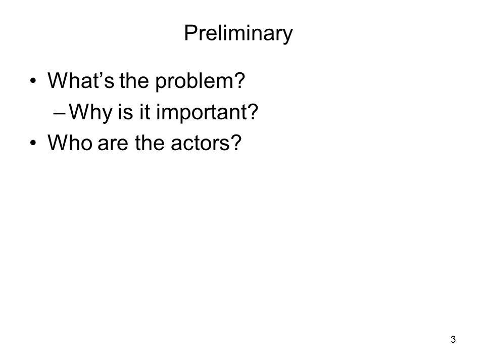 3 Preliminary Whats the problem –Why is it important Who are the actors
