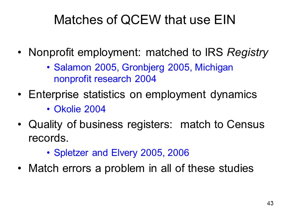 43 Matches of QCEW that use EIN Nonprofit employment: matched to IRS Registry Salamon 2005, Gronbjerg 2005, Michigan nonprofit research 2004 Enterprise statistics on employment dynamics Okolie 2004 Quality of business registers: match to Census records.