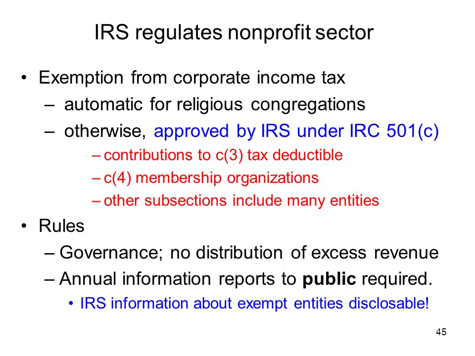 45 IRS regulates nonprofit sector Exemption from corporate income tax – automatic for religious congregations – otherwise, approved by IRS under IRC 501(c) –contributions to c(3) tax deductible –c(4) membership organizations –other subsections include many entities Rules –Governance; no distribution of excess revenue –Annual information reports to public required.