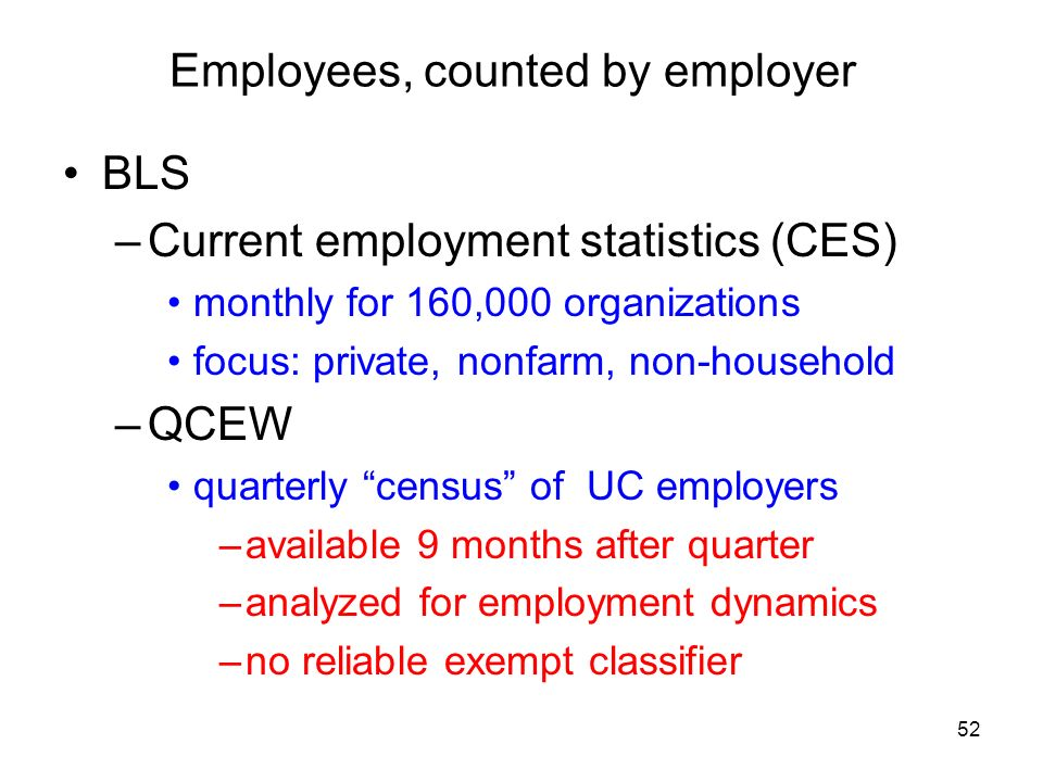 52 Employees, counted by employer BLS –Current employment statistics (CES) monthly for 160,000 organizations focus: private, nonfarm, non-household –QCEW quarterly census of UC employers –available 9 months after quarter –analyzed for employment dynamics –no reliable exempt classifier