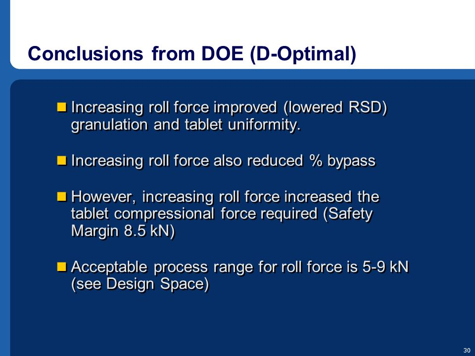 30 Conclusions from DOE (D-Optimal) Increasing roll force improved (lowered RSD) granulation and tablet uniformity. Increasing roll force also reduced