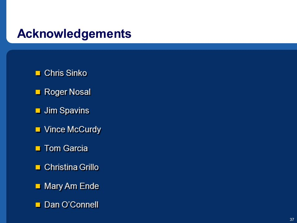 37 Acknowledgements Chris Sinko Roger Nosal Jim Spavins Vince McCurdy Tom Garcia Christina Grillo Mary Am Ende Dan OConnell Chris Sinko Roger Nosal Ji