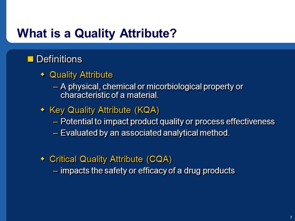 7 What is a Quality Attribute? Definitions Quality Attribute –A physical, chemical or micorbiological property or characteristic of a material. Key Qu