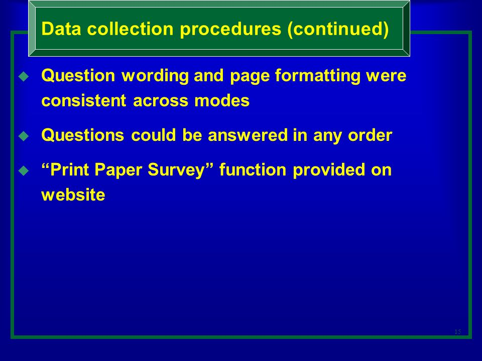 15 Question wording and page formatting were consistent across modes Questions could be answered in any order Print Paper Survey function provided on website Data collection procedures (continued)