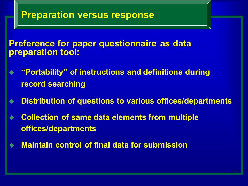 19 Preference for paper questionnaire as data preparation tool: Portability of instructions and definitions during record searching Distribution of questions to various offices/departments Collection of same data elements from multiple offices/departments Maintain control of final data for submission Preparation versus response