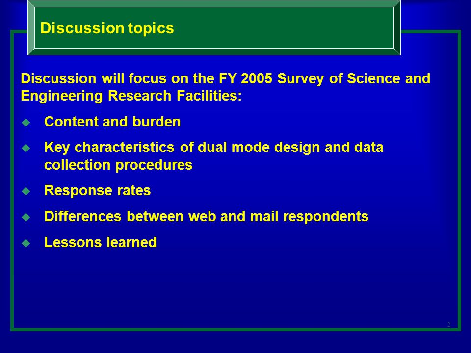 2 Discussion topics Discussion will focus on the FY 2005 Survey of Science and Engineering Research Facilities: Content and burden Key characteristics of dual mode design and data collection procedures Response rates Differences between web and mail respondents Lessons learned