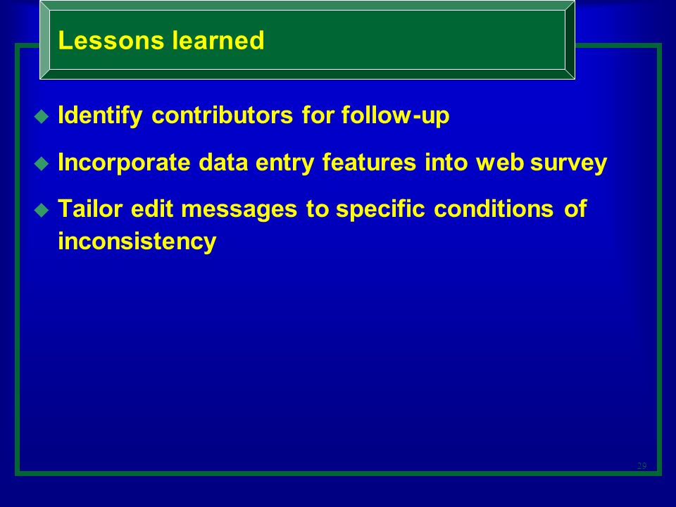29 Identify contributors for follow-up Incorporate data entry features into web survey Tailor edit messages to specific conditions of inconsistency Lessons learned