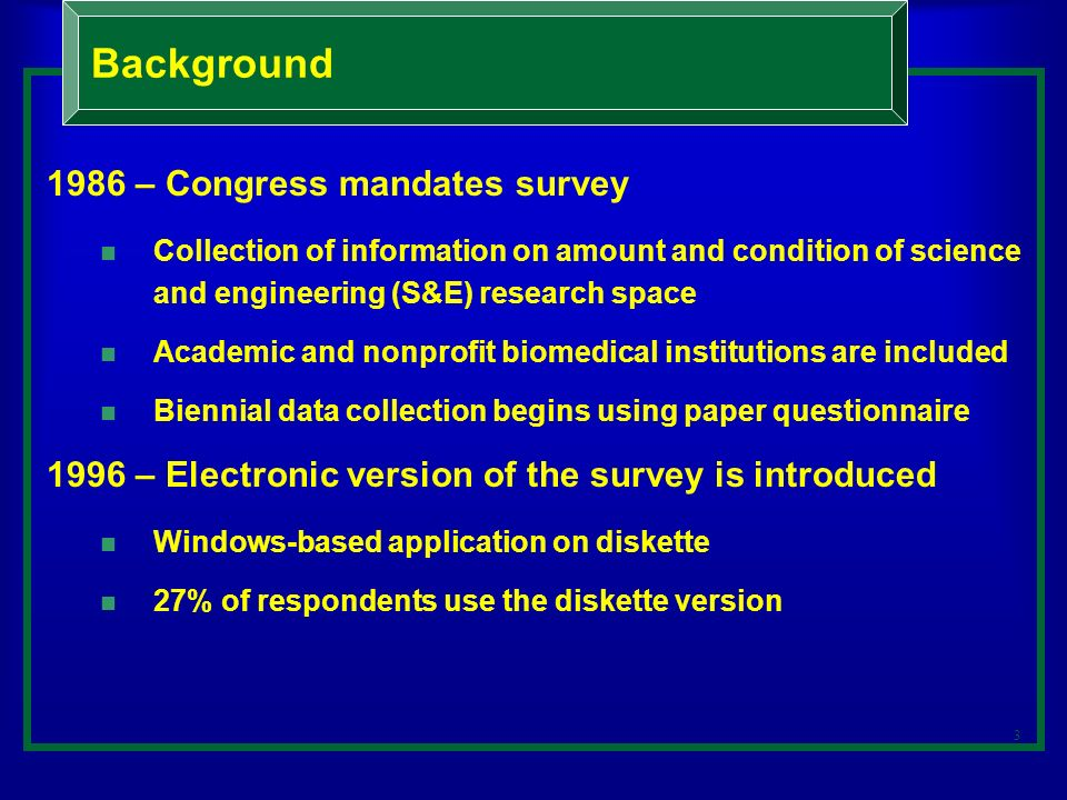 4 1998 – NSF introduces the web survey Respondents are given option of responding by web or mail 53% of respondents submitted by web 2003 – NSF adds a second component to the survey Focuses on computing and networking capacity Requires involvement of different types of survey respondents Background (continued)
