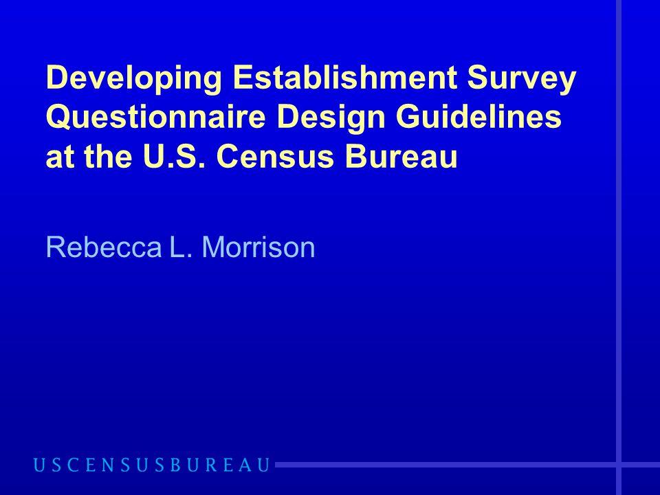 Developing Establishment Survey Questionnaire Design Guidelines at the U.S. Census Bureau Rebecca L. Morrison