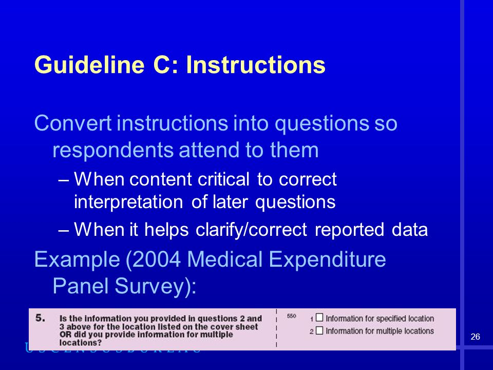 26 Guideline C: Instructions Convert instructions into questions so respondents attend to them –When content critical to correct interpretation of later questions –When it helps clarify/correct reported data Example (2004 Medical Expenditure Panel Survey):