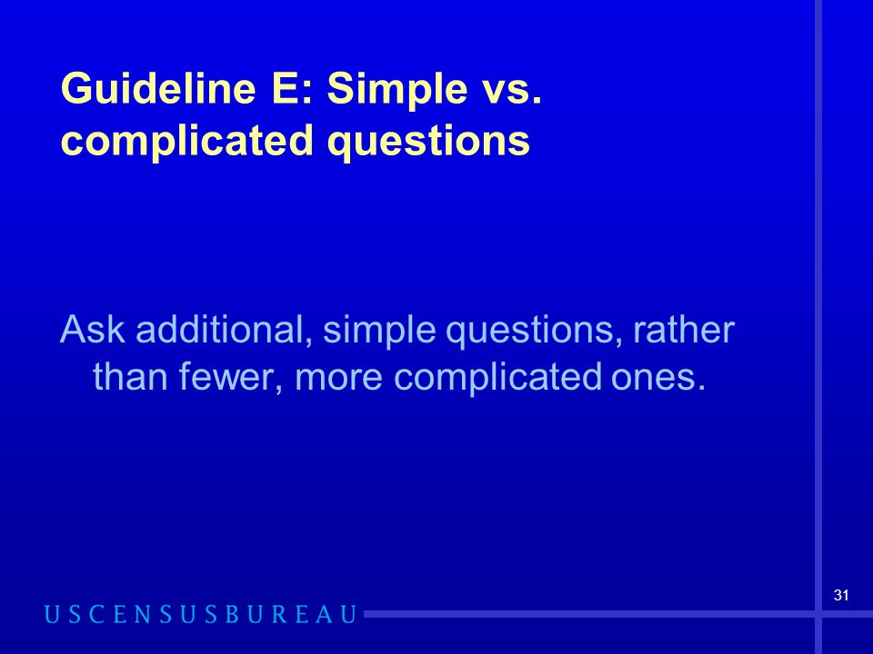 31 Guideline E: Simple vs. complicated questions Ask additional, simple questions, rather than fewer, more complicated ones.