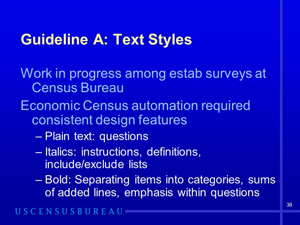 38 Guideline A: Text Styles Work in progress among estab surveys at Census Bureau Economic Census automation required consistent design features –Plain text: questions –Italics: instructions, definitions, include/exclude lists –Bold: Separating items into categories, sums of added lines, emphasis within questions