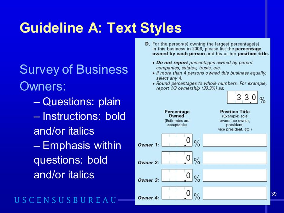 39 Guideline A: Text Styles Survey of Business Owners: –Questions: plain –Instructions: bold and/or italics –Emphasis within questions: bold and/or italics