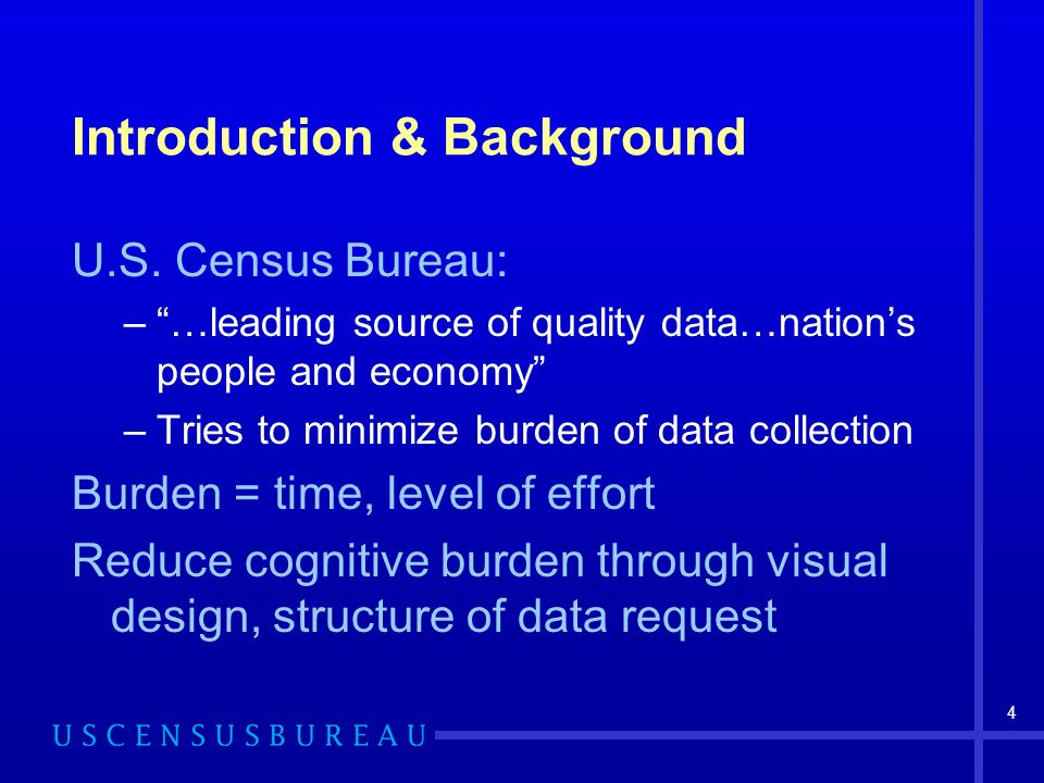 4 U.S. Census Bureau: –…leading source of quality data…nations people and economy –Tries to minimize burden of data collection Burden = time, level of