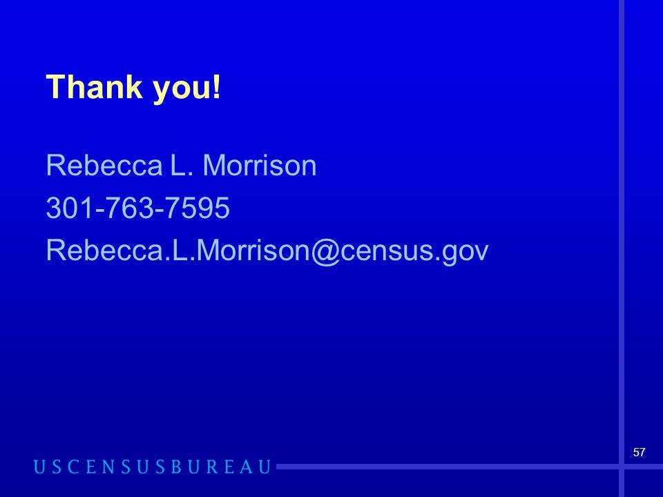 57 Thank you! Rebecca L. Morrison 301-763-7595 Rebecca.L.Morrison@census.gov