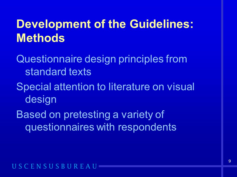 9 Development of the Guidelines: Methods Questionnaire design principles from standard texts Special attention to literature on visual design Based on pretesting a variety of questionnaires with respondents