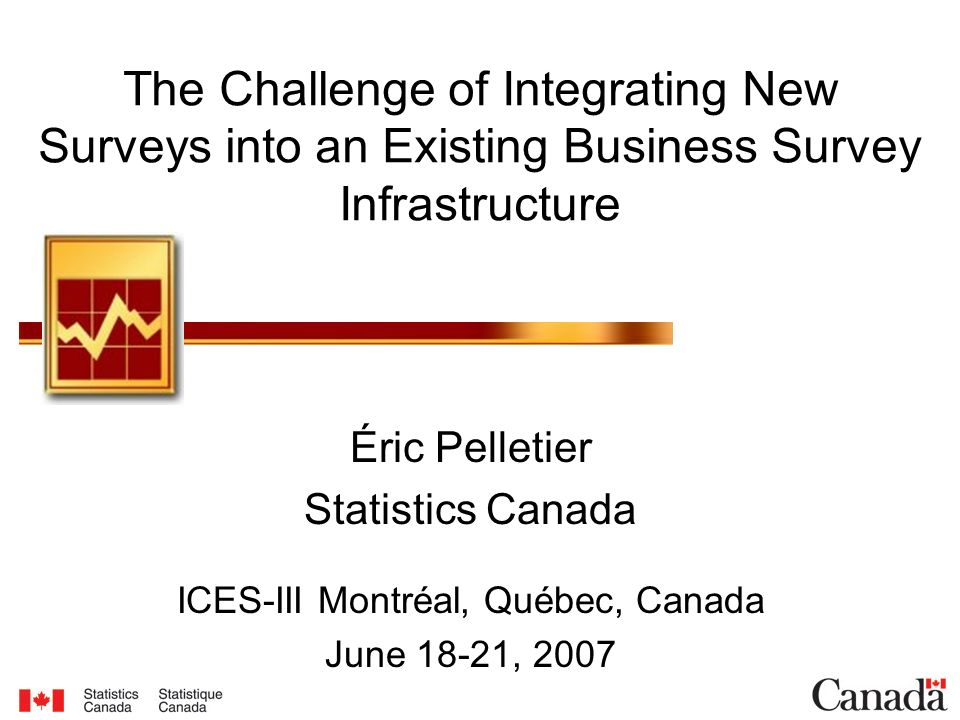 The Challenge of Integrating New Surveys into an Existing Business Survey Infrastructure Éric Pelletier Statistics Canada ICES-III Montréal, Québec, C
