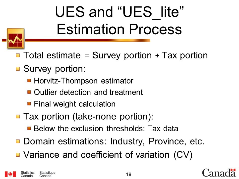 18 UES and UES_lite Estimation Process Total estimate = Survey portion + Tax portion Survey portion: Horvitz-Thompson estimator Outlier detection and treatment Final weight calculation Tax portion (take-none portion): Below the exclusion thresholds: Tax data Domain estimations: Industry, Province, etc.